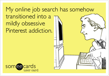 my online job search has somehow transitioned into a midly obsessive pinterest addiction