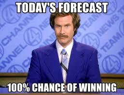 meme: Today's forecast: 100% chance of winning.