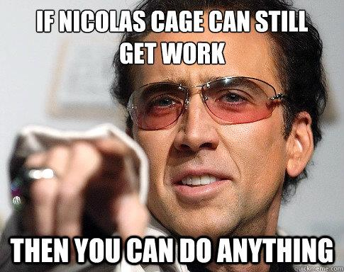 meme: If Nicolas Cage can still get work, then you can do anything.