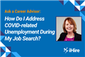 Ask a Career Advisor: How Do I Address COVID-related Unemployment During My Job Search?
